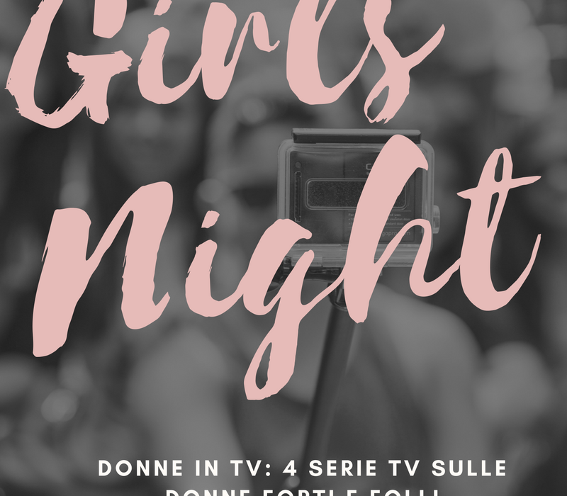 DONNE IN TV: 4 SERIE TV SU DONNE FORTI E FOLLI